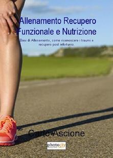 Allenamento, recupero funzionale e nutrizione. Basi di allenamento, come riconoscere i traumi e recupero post infortunio - Carlo Ascione - copertina