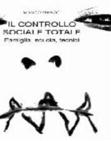 Il controllo sociale totale. Famiglia, scuola, tecnici - Marco Piracci - copertina
