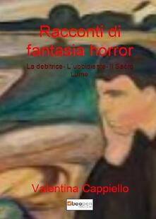 Racconti di fantasia horror: La debitrice-L'ubbidiente-Il sacro lume - Valentina Cappiello - copertina