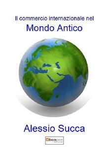 Il commercio internazionale nel mondo antico - Alessio Succa - copertina