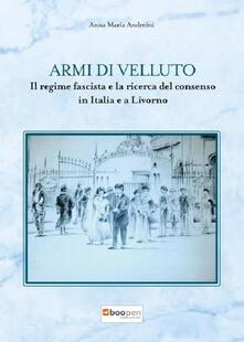 Armi di velluto. Il regime fascista e la ricerca del consenso in Italia e a Livorno - Anna Maria Andreini - copertina