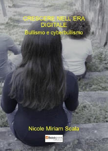 Crescere nell'era digitale. Bullismo e cyberbullismo - Nicole Miriam Scala - copertina