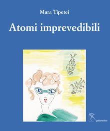 Atomi imprevedibili. Ediz. italiana e inglese - Mara Tipetei - copertina