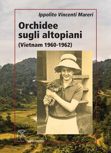 Orchidee sugli altopiani (Vietnam 1960-1962) - Ippolito Vincenti Mareri - copertina