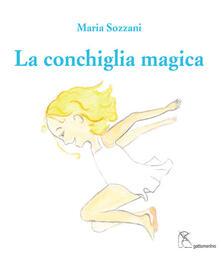 La conchiglia magica. Ediz. italiana e inglese - Maria Sozzani - copertina