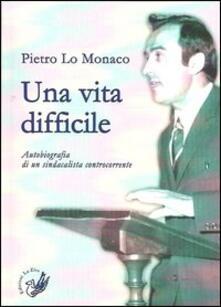 Una vita difficile. Autobiografia di un sindacalista controcorrente - Pietro Lo Monaco - copertina