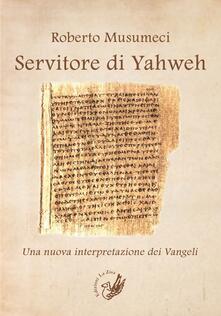 Servitore di Yahweh. Una nuova interpretazione dei Vangeli - Roberto Musumeci - copertina