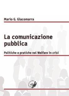 La comunicazione pubblica. Politiche e pratiche nel Welfare in crisi - Mario Gandolfo Giacomarra - copertina