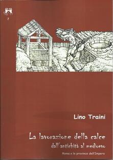 La lavorazione della calce dall'antichità al medioevo. Roma e le province dell'Impero - Lino Traini - copertina