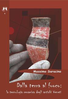Dalla terra al fuoco. La tecnologia ceramica degli antichi veneti - Massimo Saracino - copertina