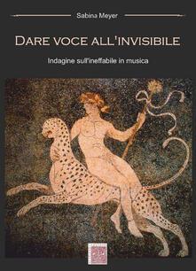 Dare voce all'invisibile. Indagine sull'ineffabile in musica - Sabina Meyer - copertina