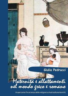 Maternità e allattamenti nel mondo greco e romano. Un percorso fra scienza delle religioni e studi sulla maternità - Giulia Pedrucci - copertina
