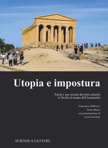 Utopia e impostura. Tutela e uso sociale dei beni culturali in Sicilia al tempo dell'Autonomia - Francesca Valbruzzi,Paolo Russo - copertina