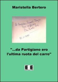 «Da partigiano ero l'ultima ruota del carro...» - Maristella Bertero - copertina