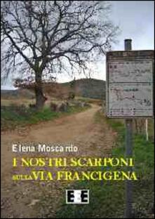 I nostri scarponi sulla via Francigena - Elena Moscardo - copertina