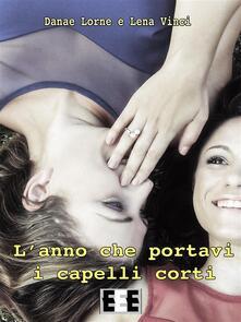 L' anno che portavi i capelli corti - Lena Vinci,Danae Lorne - ebook