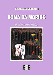 Roma da morire. Storie nere di ieri e di oggi - Emanuele Gagliardi - copertina
