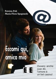Eccomi qui, amica mia. Ovvero: anche over 40, l'amore è un bel casino! - Patrizia Poli,Maria Flora Spagnuolo - ebook