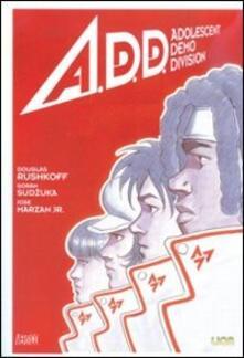 A.D.D. Adolescent Demo Division - Douglas Rushkoff,Goran Sudzuka,José jr. Marzan - copertina