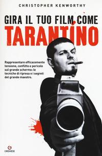 Gira il tuo film come Tarantino. Rappresentare efficacemente tensione, conflitto e pericolo sul grande schermo: le tecniche di ripresa e i segreti del grande maestro - Kenworthy Christopher - wuz.it