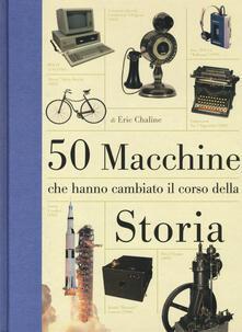 Daddyswing.es 50 macchine che hanno cambiato il corso della storia. Ediz. illustrata Image