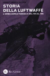 La storia della Luftwaffe. L'arma aerea tedesca dal 1915 al 1945
