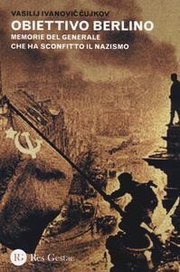 Obiettivo Berlino. Memorie del generale che ha sconfitto il nazismo