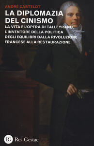 La diplomazia del cinismo. La vita e l'opera di Talleyrand, l'inventore della politica degli equilibri dalla Rivoluzione francese alla Restaurazione