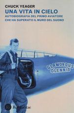 Una vita in cielo. Autobiografia del primo aviatore che ha superato il muro del suono