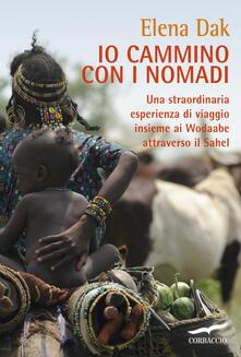 Io cammino con i nomadi. Una straordinaria esperienza di viaggio insieme ai Wodaabe attraverso il Sahel - Elena Dak - copertina