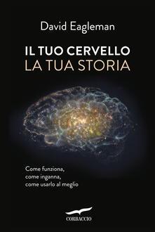 Il tuo cervello, la tua storia - David Eagleman,Paolo A. Dossena - ebook
