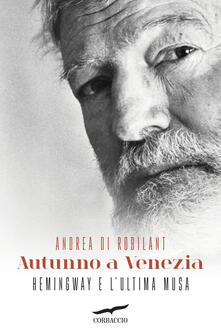Autunno a Venezia. Hemingway e l'ultima musa - Andrea Di Robilant - copertina