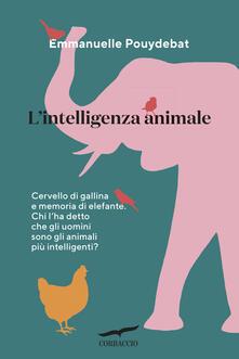 L intelligenza animale. Cervello di gallina e memoria di elefante. Chi lha detto che gli uomini sono gli animali più intelligenti?.pdf