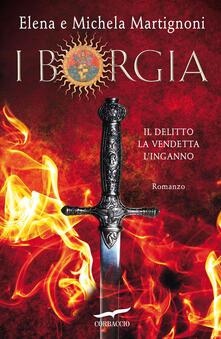 I Borgia. Il delitto. La vendetta. L'inganno - Elena Martignoni,Michela Martignoni - ebook