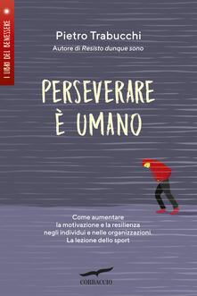 Perseverare è umano. Come aumentare la motivazione e la resilienza negli individui e nelle organizzazioni. La lezione dello sport.pdf