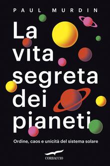 La vita segreta dei pianeti. Ordine, caos e unicità del sistema solare.pdf