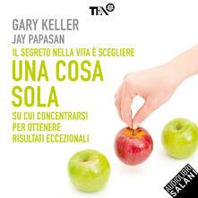 Una cosa sola. L'unico metodo per fissare le priorità e ottenere risultati eccezionali - Gary Keller,Jay Papasan,Alessandra Petrelli - ebook