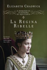 La La regina ribelle. Il romanzo di Eleonora d'Aquitania