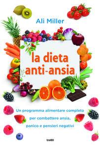 Libro La dieta anti-ansia. Un programma alimentare completo per combattere ansia, panico e pensieri negativi Ali Miller