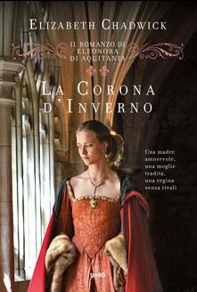 La corona d'inverno. Il romanzo di Eleonora d'Aquitania - Ilaria Katerinov,Elizabeth Chadwick - ebook