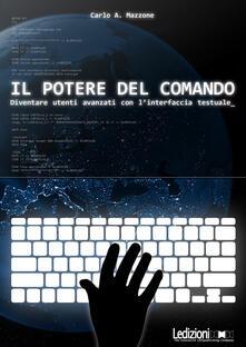 Il potere del comando. Diventare utenti avanzati con l'interfaccia testuale - Carlo A. Mazzone - ebook
