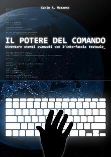 Il potere del comando. Diventare utenti avanzati con l'interfaccia testuale - Carlo A. Mazzone - copertina