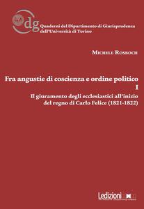 Fra angustie di coscienza e ordine politico. Il giuramento degli ecclesiastici all'inizio del regno di Carlo Felice (1821-1822). Vol. 1
