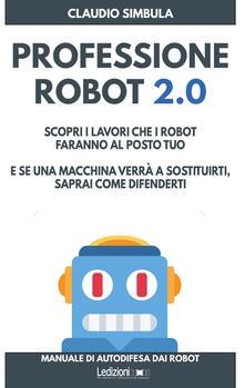 Professione robot 2.0. Scopri i lavori che i robot faranno al posto tuo. E se una macchina verrà a sostituirti, saprai come difenderti - Claudio Simbula - copertina