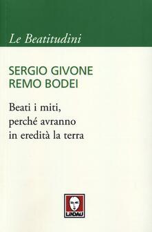 Beati i miti, perché avranno in eredità la terra - Sergio Givone,Remo Bodei - copertina