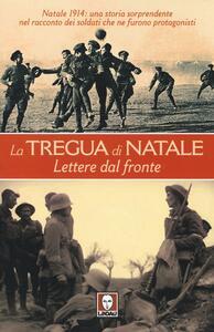 La tregua di Natale. Lettere dal fronte. Natale 1914: una storia sorprendente nel racconto dei soldati che ne furono protagonisti