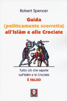 Guida (politicamente scorretta) all'islam e alle crociate. Tutto ciò che sapete sull'islam e le crociate è falso - Robert Spencer - copertina