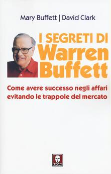 I segreti di Warren Buffett. Come avere successo negli affari evitando le trappole del mercato.pdf