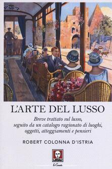 L arte del lusso. Breve trattato sul lusso, seguito da un catalogo ragionato di luoghi, oggetti, atteggiamenti e pensieri.pdf