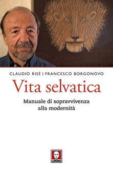 Vita selvatica. Manuale di sopravvivenza alla modernità - Claudio Risé,Francesco Borgonovo - copertina